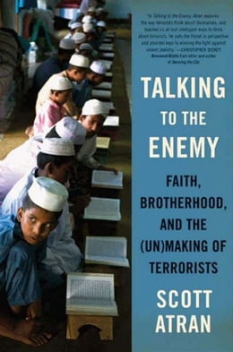 Book Talking to the Enemy: Faith, Brotherhood, and the (Un)Making of Terrorists by Scott Atran
