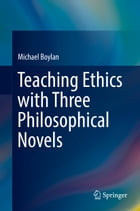 Teaching Ethics with Three Philosophical Novels by Michael Boylan