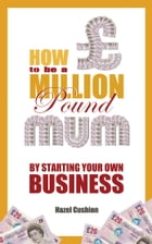 How To Be a Million Pound Mum: By Starting Your Own Business by Hazel Cushion