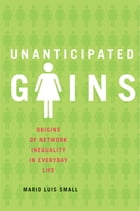 Unanticipated Gains: Origins of Network Inequality in Everyday Life by Mario Luis Small