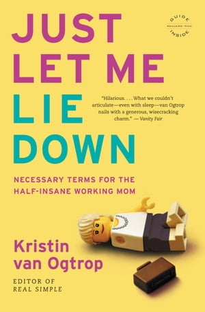 Just Let Me Lie Down: Necessary Terms for the Half-Insane Working Mom by Kristin van Ogtrop