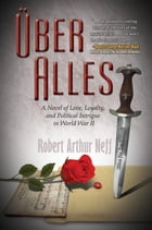 Über Alles: A Novel of Love, Loyalty, and Political Intrigue In World War II by Robert Arthur Neff
