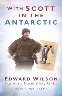With Scott in the Antarctic: Edward Wilson: Explorer, Naturalist, Artist