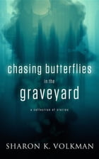 Chasing Butterflies oin the Graveyard: - by Sharon K Volkman