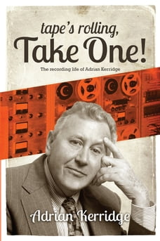 """""""Tape's Rolling, Take One"""": Six Decades of Recording and Producing, from the Rock 'n' Roll Years to…"""