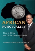 African Punctuality: Time Is Divine And Of The Greatest Essence by Gabriel Amoateng-Boahen