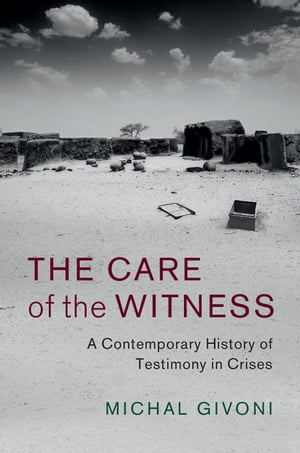 The Care of the Witness A Contemporary History of Testimony in Crises