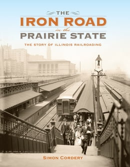 Book The Iron Road in the Prairie State: The Story of Illinois Railroading by Simon Cordery