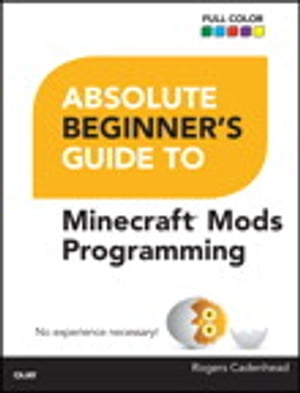 Absolute Beginner's Guide to Minecraft Mods Programming by Rogers Cadenhead