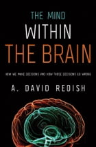The Mind within the Brain: How We Make Decisions and How those Decisions Go Wrong: How We Make Decisions and How those Decisions Go Wrong by A. David Redish