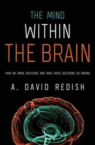 The Mind within the Brain: How We Make Decisions and How those Decisions Go Wrong: How We Make Decisions and How those Decisions Go Wrong