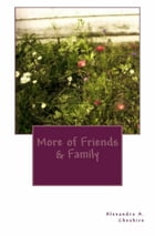 More of Friends & Family by Alexandra A. Cheshire