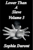 Lower Than A Slave: Volume 3 by Sophia Duront