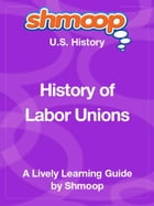 Shmoop US History Guide: History of Labor Unions by Shmoop