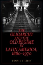 The Oligarchy and the Old Regime in Latin America, 1880-1970 by Dennis Gilbert