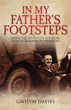 In My Father's Footsteps: With the 53rd Welsh Division from Normandy to Hamburg by Gwilym Davis
