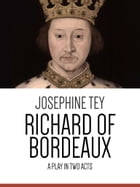 Richard of Bordeaux: A Play in Two Acts by Josephine Tey