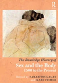 The Routledge History of Sex and the Body: 1500 to the Present