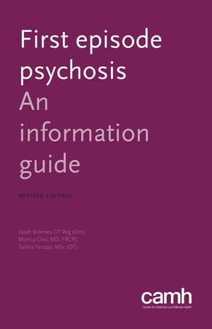 First Episode Psychosis: An Information Guide by Sarah Bromley, OT Reg (Ont)