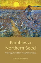 Parables of Northern Seed: Anthology from BBC's Thought for the Day by Alastair McIntosh