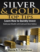 Silver & Gold Guide Top Tips: Learn How to Quickly Invest - Build your Wealth with Gold and Silver Bullion by Marcia R.T. Pistorious