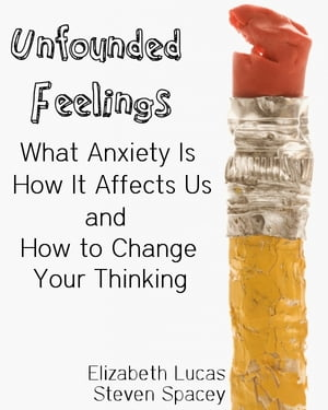 Unfounded Feelings What Anxiety Is,  How It Affects Us,  and How to Change Your Thinking