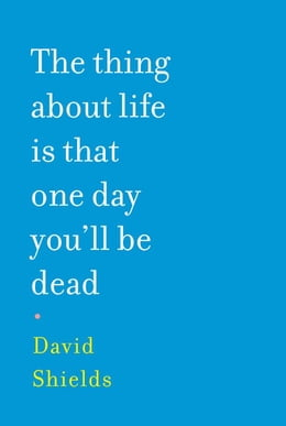 Book The Thing About Life is That One Day You'll Be Dead by David Shields