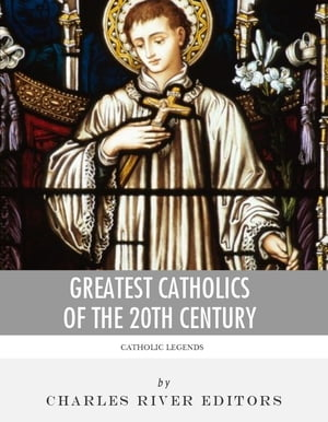 Greatest Catholics of the 20th Century: The Lives and Legacies of Blessed Pope John Paul II, Blessed Mother Teresa of Calcutta, and Padre Pio by Charles River Editors