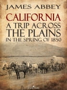California: A Trip Across the Plains, in the Spring of 1850 by James Abbey