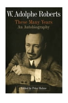 W. Adolphe Roberts: These Many Years, an Autobiography by Peter Hulme