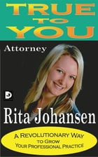 True to You: A Revolutionary Way to Grow Your Professional Practice by Rita Johansen