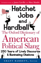 Hatchet Jobs and Hardball: The Oxford Dictionary of American Political Slang by Grant Barrett