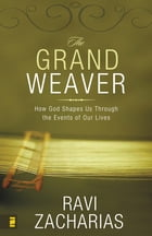 The Grand Weaver: How God Shapes Us Through the Events of Our Lives by Ravi Zacharias