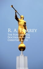 The Fundamental Doctrines of the Christian faith by R. A. Torrey