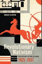 Revolutionary Nativism: Fascism and Culture in China, 1925-1937 by Maggie Clinton