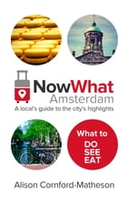 Now What Amsterdam: A local's guide to the city's highlights by Alison Cornford-Matheson