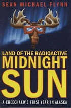 Land of the Radioactive Midnight Sun: A Cheechako's First Year in Alaska