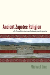 Ancient Zapotec Religion: An Ethnohistorical and Archaeological Perspective