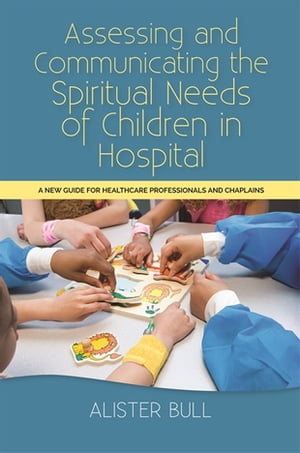 Assessing and Communicating the Spiritual Needs of Children in Hospital A new guide for healthcare professionals and chaplains