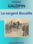 Le sergent Bucaille: Edition intégrale by Arnould GALOPIN