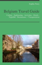 Belgium Travel Guide: Culture - Sightseeing - Activities - Hotels - Nightlife - Restaurants – Transportation by Sophie Parry