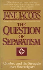 The Question of Separatism: Quebec and the Struggle over Sovereignty by Jane Jacobs