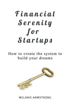 Financial Serenity for Startups: How to Create the System to Build Your Dreams by Melanie Armstrong