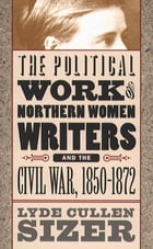 The Political Work of Northern Women Writers and the Civil War, 1850-1872 by Lyde Cullen Sizer