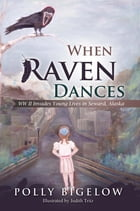 When Raven Dances: WWII Invades Young Lives In Seward, Alaska by Polly Bigelow