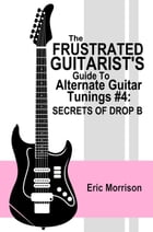 The Frustrated Guitarist's Guide To Alternate Guitar Tunings #4: Secrets Of Drop B: Frustrated Guitarist, #5 by Eric Morrison