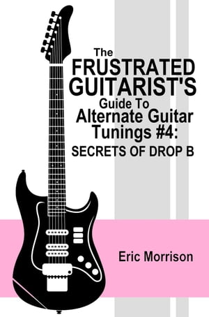 The Frustrated Guitarist's Guide To Alternate Guitar Tunings #4: Secrets Of Drop B: Frustrated Guitarist, #5