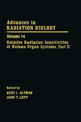 Book Advances in Radiation Biology V14: Relative Radiation Sensitivities of Human Organ Systems. Part II by Lett, John