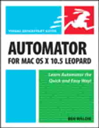 Automator for Mac OS X 10.5 Leopard: Visual QuickStart Guide by Ben Waldie
