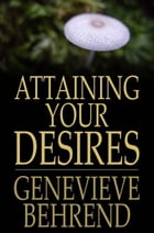 Attaining Your Desires: By Letting Your Subconscious Mind Work for You by Genevieve Behrend
